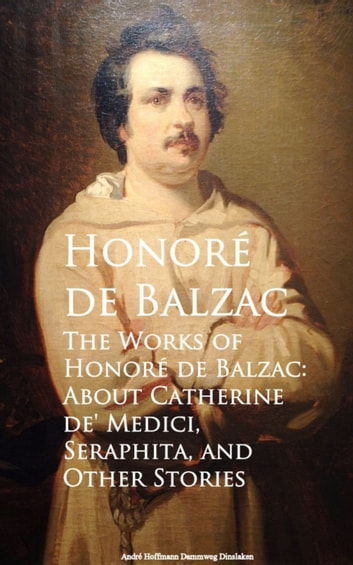 The Works of Honore de Balzac: About Catherine de, Seraphita, and Other Stories eBook by Honore de Balzac