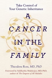 A Cancer in the Family - Take Control of Your Genetic Inheritance ebook by Theodora Ross, MD, PhD