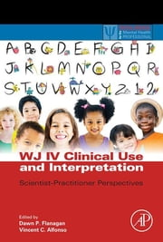 WJ IV Clinical Use and Interpretation - Scientist-Practitioner Perspectives ebook by Dawn P Flanagan, Vincent C Alfonso