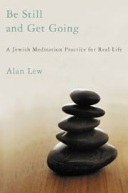 Be Still and Get Going - A Jewish Meditation Practice for Real Life ebook by Alan Lew
