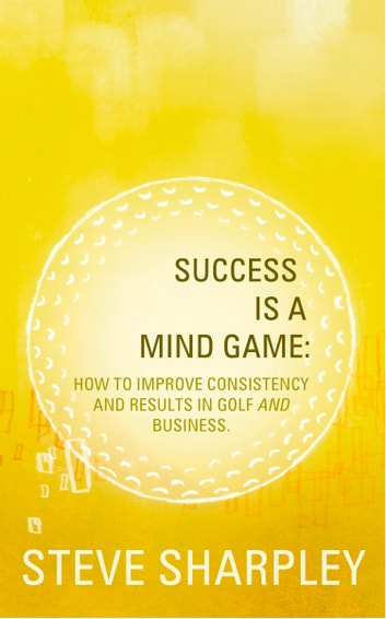 Success Is A Mind Game: How To Improve Consistency And Results In Golf And Business ebook by Steve Sharpley