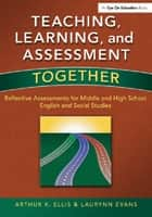 Teaching, Learning, and Assessment Together - Reflective Assessments for Middle and High School English and Social Studies ebook by Laurynn Evans, Arthur K. Ellis