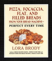 Pizza, Focaccia, Flat and Filled Breads For Your Bread Machine - Perfect Every Time ebook by Lora Brody