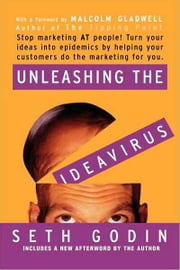 Unleashing the Ideavirus - Stop Marketing AT People! Turn Your Ideas into Epidemics by Helping Your Customers Do the Marketing Thing for You. ebook by Seth Godin,Malcolm Gladwell