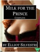 Milk for the Prince (Complete) ebook by Elliot Silvestri