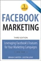 Facebook Marketing: Leveraging Facebook's Features for Your Marketing Campaigns ebook by Brian Carter,Justin Levy