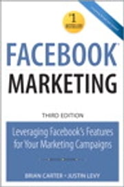 Facebook Marketing: Leveraging Facebook's Features for Your Marketing Campaigns - Leveraging Facebook's Features for Your Marketing Campaigns ebook by Brian Carter,Justin Levy