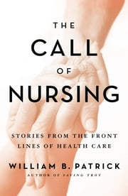 The Call of Nursing - Stories from the Front Lines of Health Care ebook by William B. Patrick