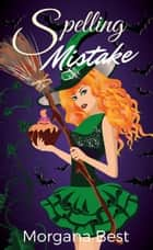 Spelling Mistake (Witch Cozy Mystery) - Witch Cozy Mystery ebook by Morgana Best