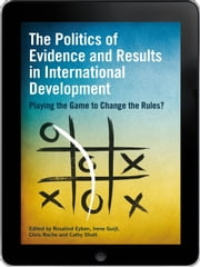 The Politics of Evidence and Results in International Development eBook - Playing the game to change the rules? ebook by Rosalind Eyben,Irene Guijt,Chris Roche,Cathy Shutt