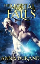 The Mortal Falls ebook by Anna Durand