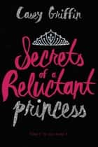 Secrets of a Reluctant Princess ebook by Casey Griffin