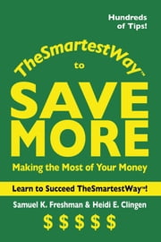The Smartest Way to Save More - Making the Most of Your Money ebook by Samuel K. Freshman,Heidi E. Clingen