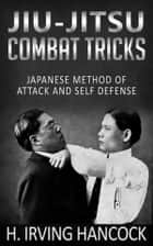 Jiu-Jitsu Combat Tricks - Japanese Method of Attack and Self Defense ebook by H. Irving Hancock