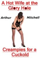 A Hot Wife at the Glory Hole: Creampies for a Cuckold Ebook di Arthur Mitchell
