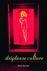 Striptease Culture - Sex, Media and the Democratisation of Desire ebook by Brian McNair