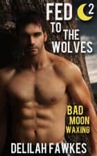 Fed to the Wolves, Part 2: Bad Moon Waxing ebook by Delilah Fawkes