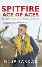 Spitfire Ace of Aces - The Wartime Story of Johnnie Johnson ebook by Dilip Sarkar