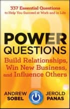Power Questions - Build Relationships, Win New Business, and Influence Others ebook by Andrew Sobel, Jerold Panas