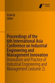 Proceedings of the 6th International Asia Conference on Industrial Engineering and Management Innovation - Innovation and Practice of Industrial Engineering and Management (volume 2) ebook by Ershi Qi
