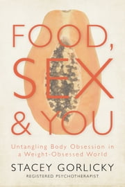 Food, Sex, and You - Untangling Body Obsession in a Weight-Obsessed World ebook by Stacey Gorlicky