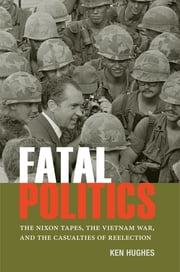 Fatal Politics - The Nixon Tapes, the Vietnam War, and the Casualties of Reelection ebook by Ken Hughes