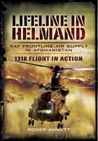Lifeline in Helmand - RAF Front-Line Air Supply in Afghanistan ebook by Annett, Roger