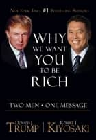 Why We Want You To Be Rich - Two Men  One Message ebook by Donald J. Trump, Robert T. Kiyosaki