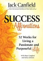 Success Affirmations - 52 Weeks for Living a Passionate and Purposeful Life ebook by Jack Canfield, Ram Ganglani, Kelly Johnson