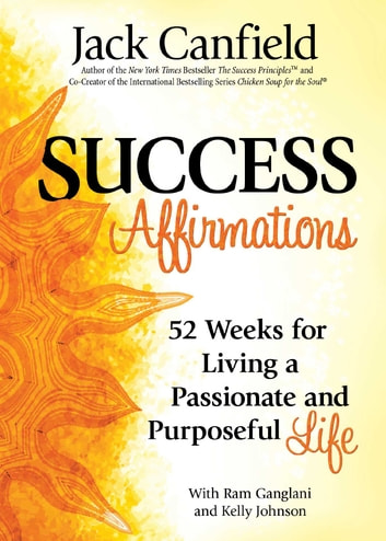 Success Affirmations - 52 Weeks for Living a Passionate and Purposeful Life ebook by Jack Canfield,Ram Ganglani,Kelly Johnson