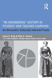 """Re-Membering"" History in Student and Teacher Learning - An Afrocentric Culturally Informed Praxis ebook by Joyce E. King, Ellen E. Swartz"