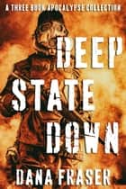 Deep State Down - A Deep State Apocalypse Omnibus ebook by Dana Fraser