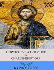 How to Live a Holy Life ebook by Charles Ebert Orr