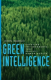 Green Intelligence - Creating Environments That Protect Human Health ebook by Mr. John Wargo