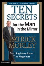 Ten Secrets for the Man in the Mirror - Startling Ideas About True Happiness ebook by Patrick Morley