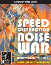 Speed Destruction Noise War - Futurist Manifestos 1909-15 ebook by F.T. Marinetti, Luigi Russolo