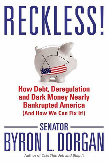 Reckless! - How Debt, Deregulation, and Dark Money Nearly Bankrupted America (And How We Can Fix It!) ebook by Byron L. Dorgan