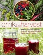 Drink the Harvest - Making and Preserving Juices, Wines, Meads, Teas, and Ciders ebook by Nan K. Chase, DeNeice C. Guest