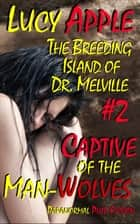 The Breeding Island of Dr. Melville #2: Captive of the Man-Wolves - The Breeding Island of Dr. Melville, #2 ebook by Lucy Apple