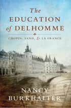 The Education of Delhomme - Chopin, Sand, and La France ebook by Nancy Burkhalter
