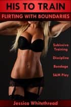 His to Train: Flirting with Boundaries (Submissive Training, Discipline, Bondage, S&M Play) ebook by Jessica Whitethread