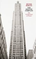 The Edifice Complex - The architecture of power eBook by Deyan Sudjic