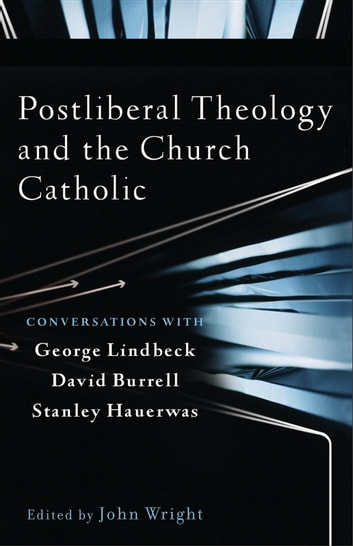 Postliberal Theology and the Church Catholic - Conversations with George Lindbeck, David Burrell, and Stanley Hauerwas ebook by