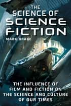 The Science of Science Fiction - The Influence of Film and Fiction on the Science and Culture of Our Times ebook by