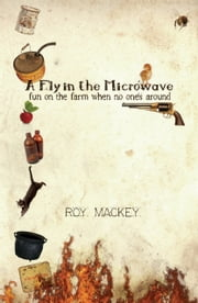 A Fly in the Microwave... - fun on the farm when no one's around ebook by Roy Mackey