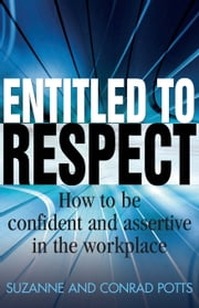 Entitled To Respect - How to be Confident and Assertive in the Workplace ebook by Conrad Potts,Suzanne Potts