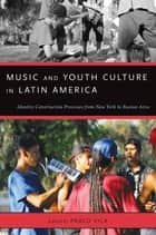 Music and Youth Culture in Latin America - Identity Construction Processes from New York to Buenos Aires ebook by Pablo Vila