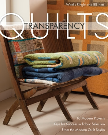 Transparency Quilts - 10 Modern Projects - Keys for Success in Fabric Selection - From the FunQuilts Studio ebook by Weeks Ringle,Bill Kerr