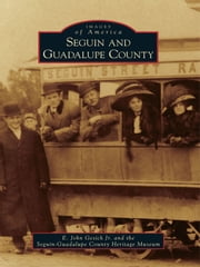 Seguin and Guadalupe County ebook by E. John Gesick Jr.,Seguin-Guadalupe County Heritage Museum