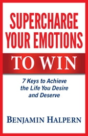 Supercharge Your Emotions to Win - 7 Keys to Achieve the Life You Desire and Deserve ebook by Benjamin Halpern